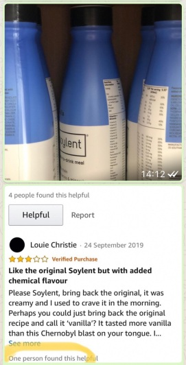 Bottles of Soylent drink meal.  Below a review by Louie Christie reads 3.0 out of 5 stars  Like the original Soylent but with added chemical flavour  24 September 2019  Verified Purchase  Please Soylent, bring back the original, it was creamy and I used to crave it in the morning.  Perhaps you could just bring back the original recipe and call it 'vanilla'?  It tasted more vanilla than this Chernobyl blast on your tongue...